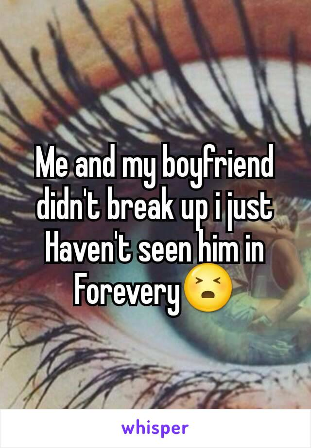 Me and my boyfriend didn't break up i just Haven't seen him in Forevery😣