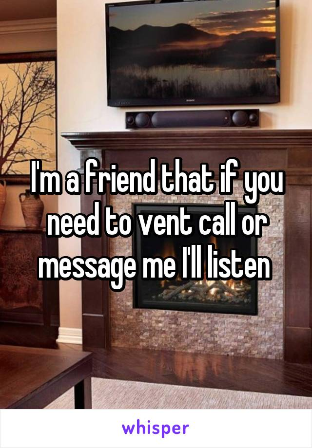 I'm a friend that if you need to vent call or message me I'll listen