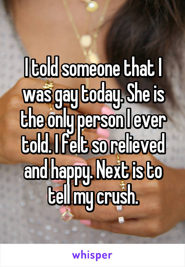 I told someone that I was gay today. She is the only person I ever told. I felt so relieved and happy. Next is to tell my crush.