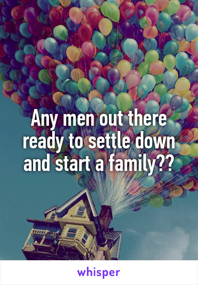 Any men out there ready to settle down and start a family??