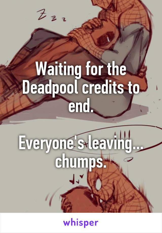 Waiting for the Deadpool credits to end.  Everyone's leaving... chumps.