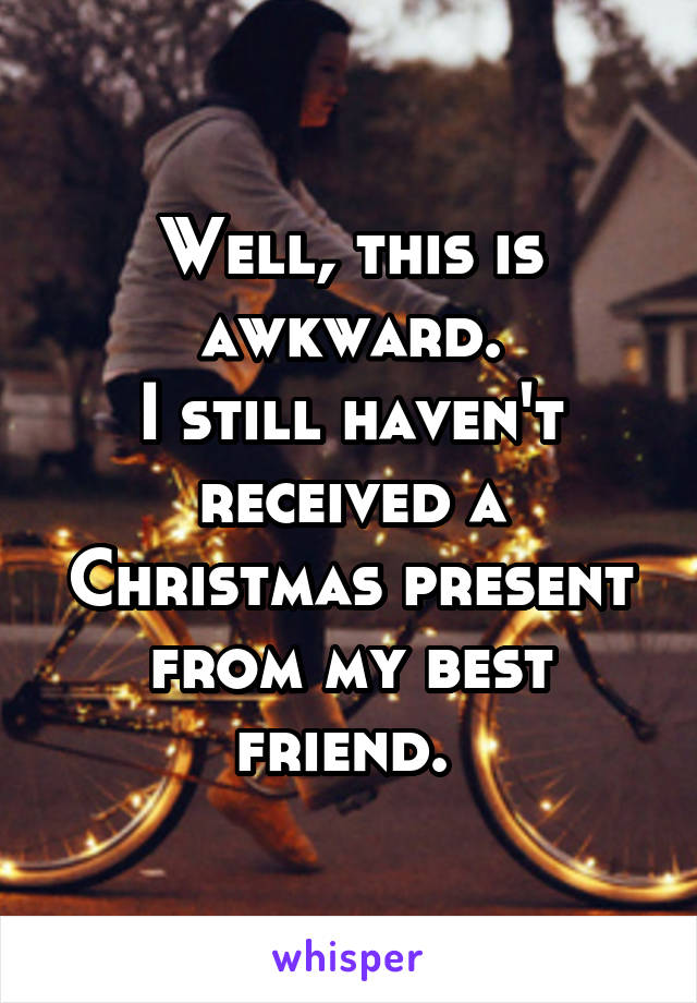 Well, this is awkward. I still haven't received a Christmas present from my best friend.
