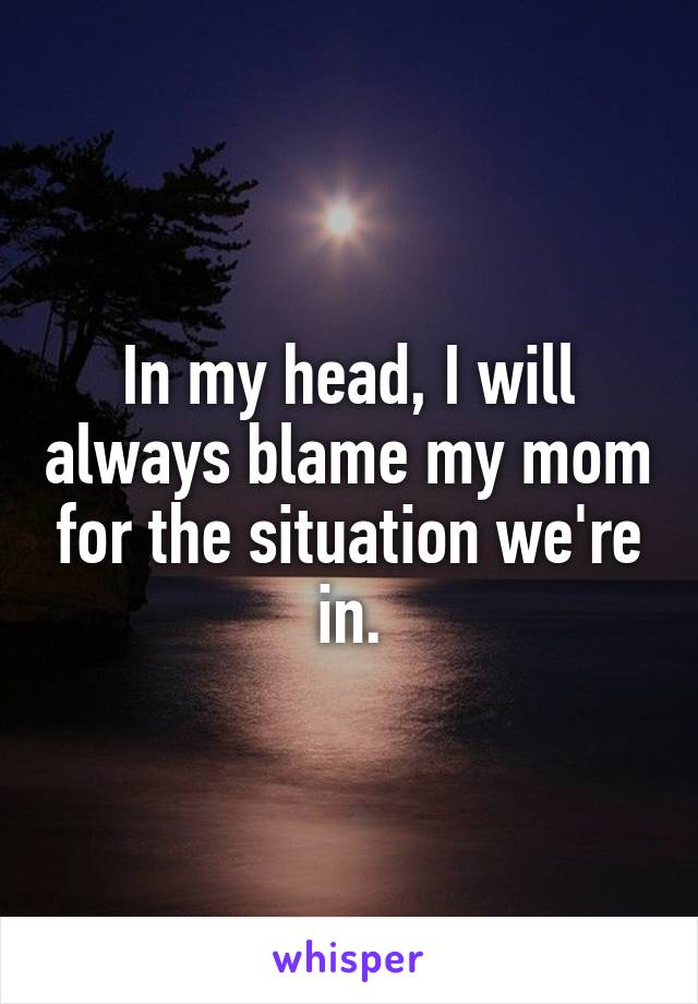 In my head, I will always blame my mom for the situation we're in.