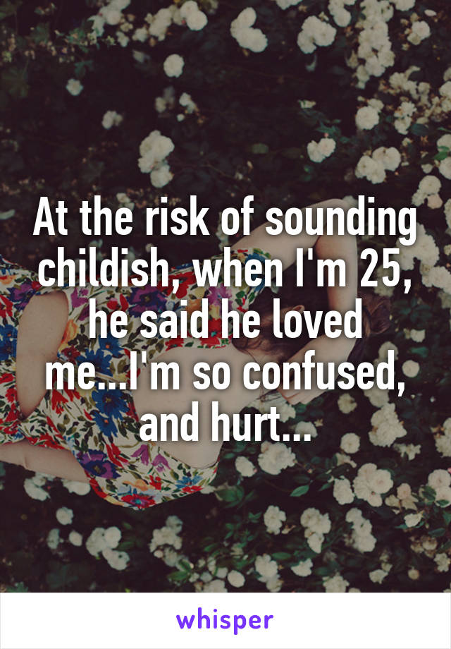 At the risk of sounding childish, when I'm 25, he said he loved me...I'm so confused, and hurt...