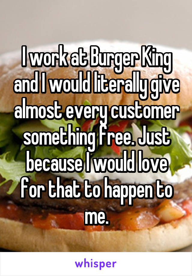 I work at Burger King and I would literally give almost every customer something free. Just because I would love for that to happen to me.