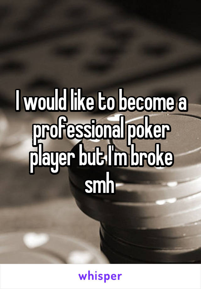 I would like to become a professional poker player but I'm broke smh