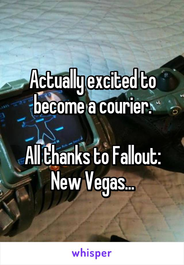 Actually excited to become a courier.  All thanks to Fallout: New Vegas...