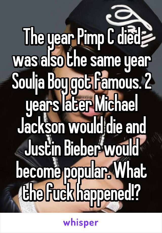 The year Pimp C died was also the same year Soulja Boy got famous. 2 years later Michael Jackson would die and Justin Bieber would become popular. What the fuck happened!?