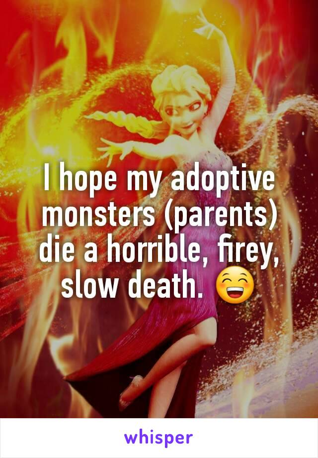 I hope my adoptive monsters (parents) die a horrible, firey, slow death. 😁