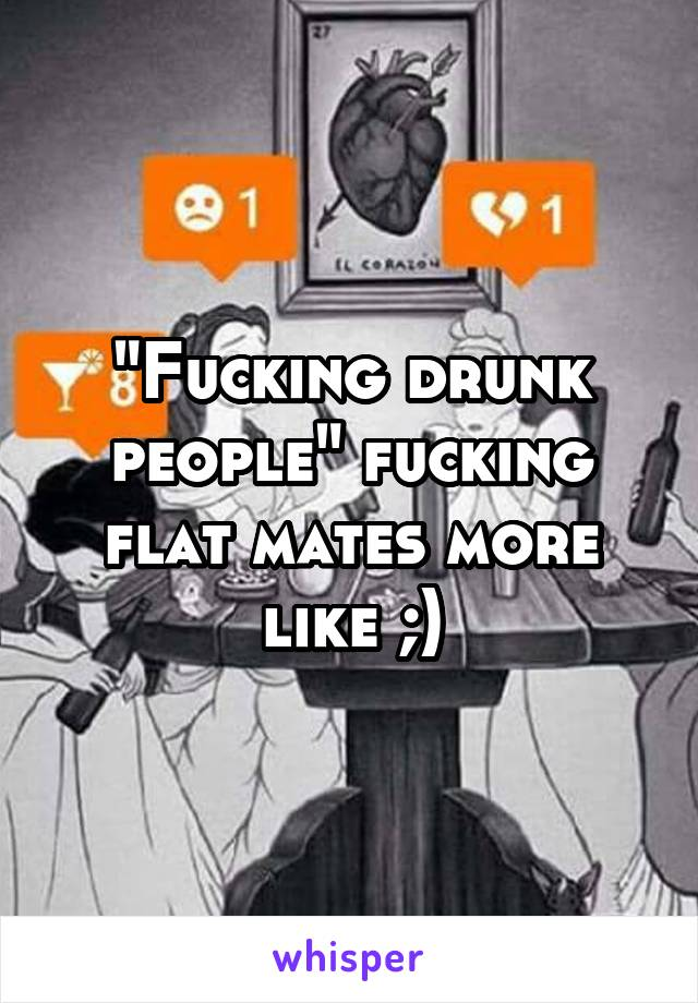 """Fucking drunk people"" fucking flat mates more like ;)"