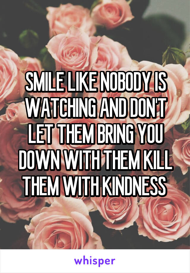 SMILE LIKE NOBODY IS WATCHING AND DON'T LET THEM BRING YOU DOWN WITH THEM KILL THEM WITH KINDNESS