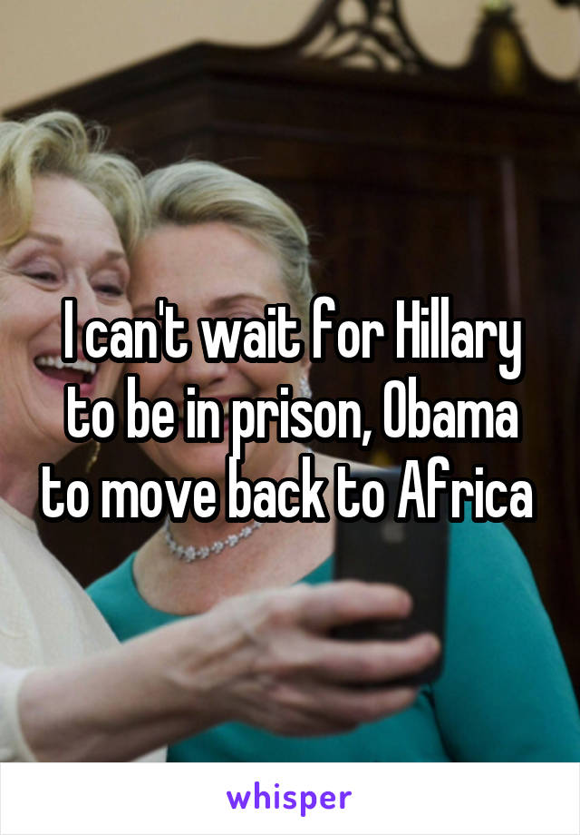 I can't wait for Hillary to be in prison, Obama to move back to Africa