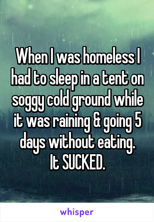 When I was homeless I had to sleep in a tent on soggy cold ground while it was raining & going 5 days without eating. It SUCKED.