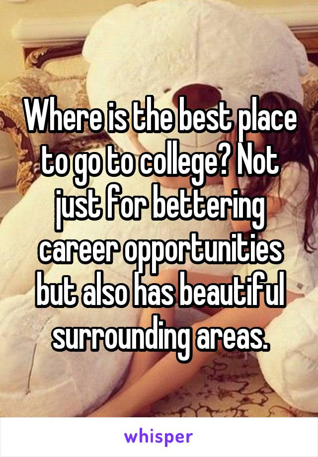 Where is the best place to go to college? Not just for bettering career opportunities but also has beautiful surrounding areas.