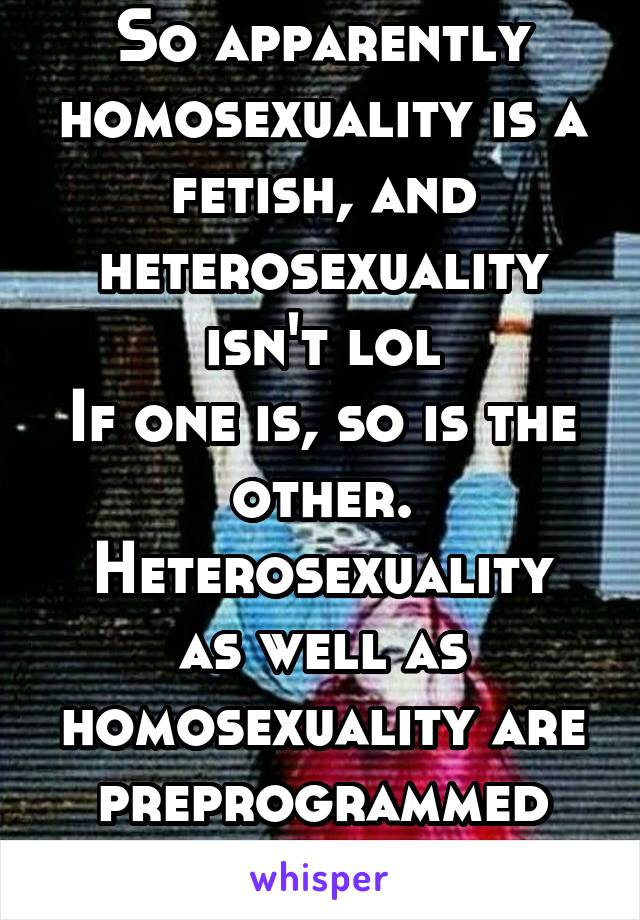 So apparently homosexuality is a fetish, and heterosexuality isn't lol If one is, so is the other. Heterosexuality as well as homosexuality are preprogrammed attractions.