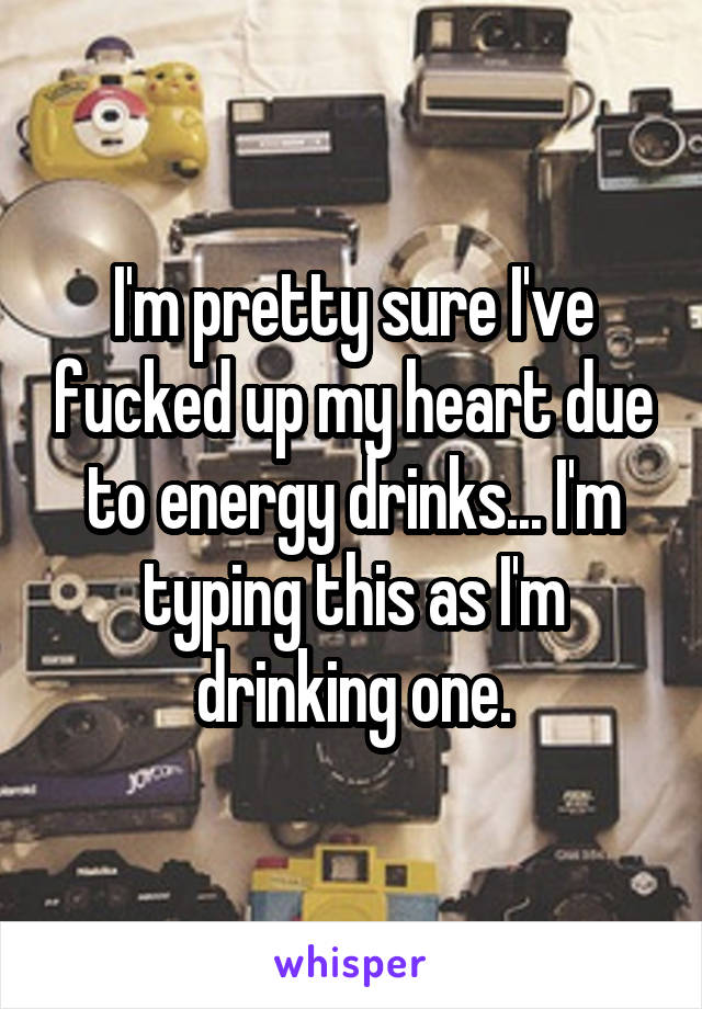 I'm pretty sure I've fucked up my heart due to energy drinks... I'm typing this as I'm drinking one.