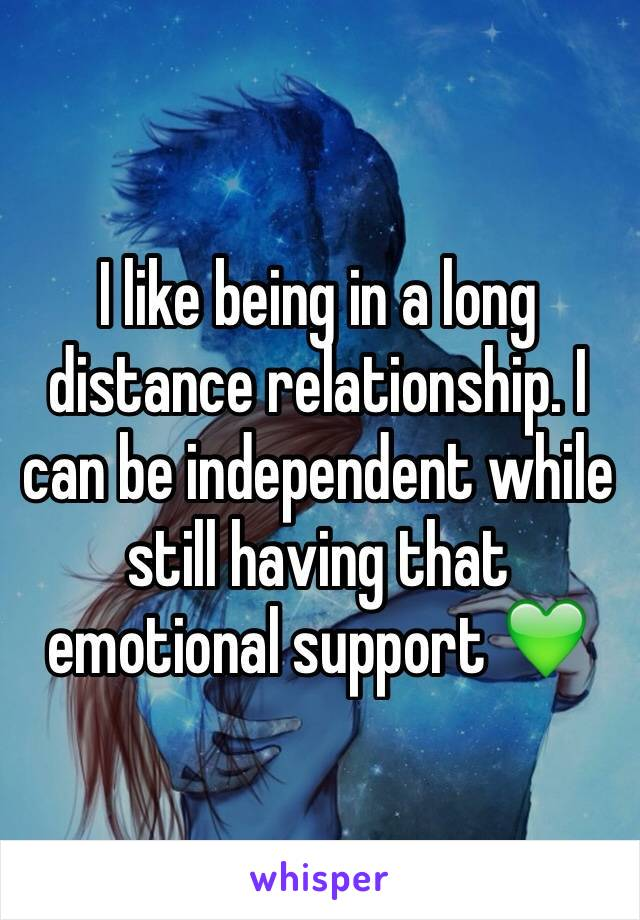 I like being in a long distance relationship. I can be independent while still having that emotional support 💚