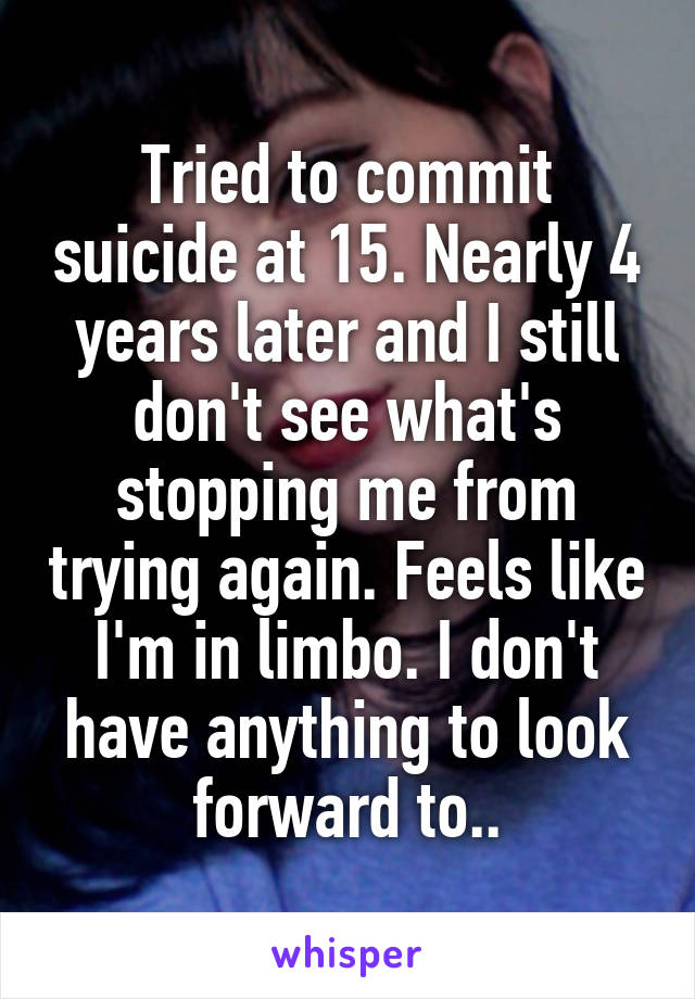 Tried to commit suicide at 15. Nearly 4 years later and I still don't see what's stopping me from trying again. Feels like I'm in limbo. I don't have anything to look forward to..