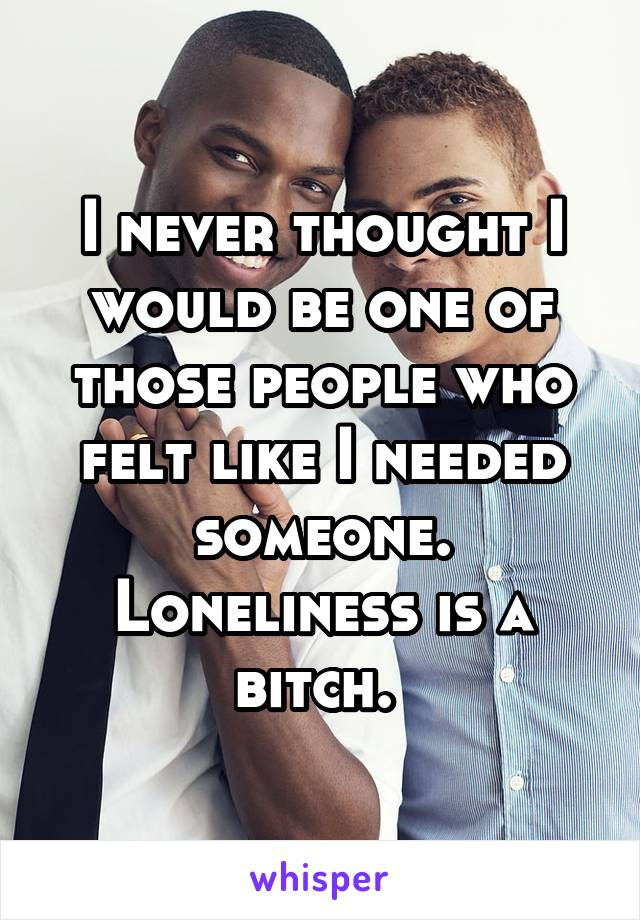 I never thought I would be one of those people who felt like I needed someone. Loneliness is a bitch.