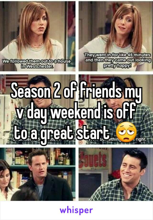 Season 2 of friends my v day weekend is off to a great start 😩