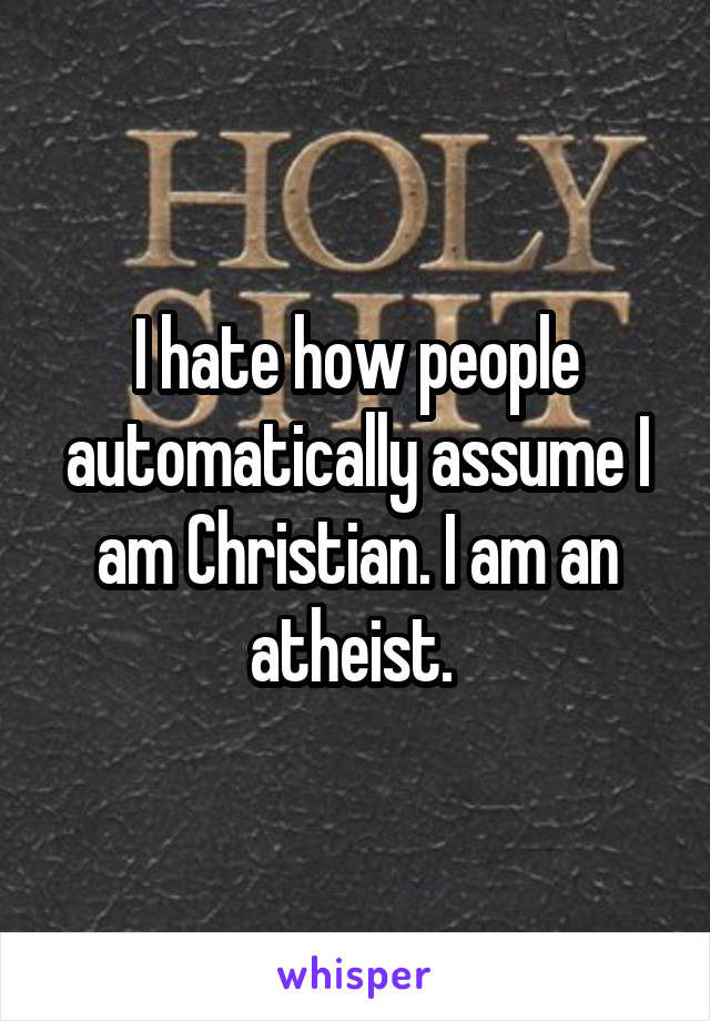 I hate how people automatically assume I am Christian. I am an atheist.
