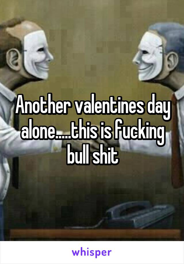 Another valentines day alone.....this is fucking bull shit