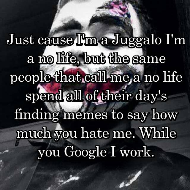 Just cause I'm a Juggalo I'm a no life, but the same people that call me a no life spend all of their day's finding memes to say how much you hate me. While you Google I work.