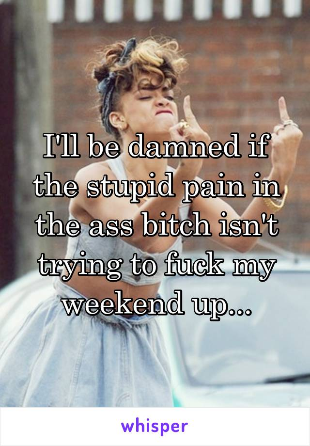 I'll be damned if the stupid pain in the ass bitch isn't trying to fuck my weekend up...