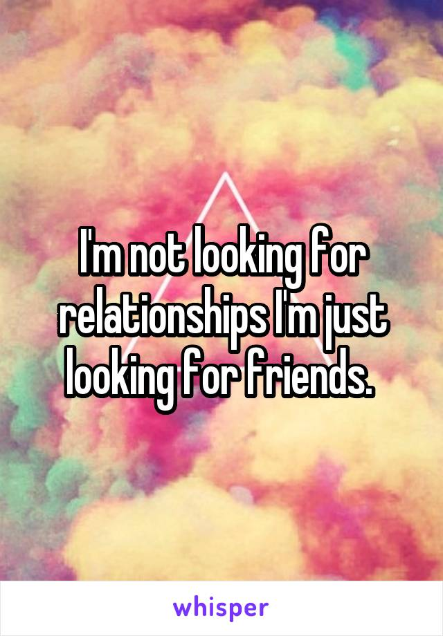 I'm not looking for relationships I'm just looking for friends.