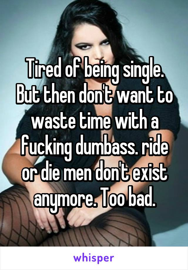 Tired of being single. But then don't want to waste time with a fucking dumbass. ride or die men don't exist anymore. Too bad.