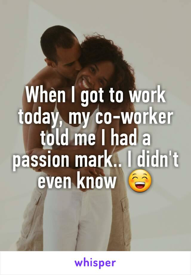 When I got to work today, my co-worker told me I had a passion mark.. I didn't even know  😁