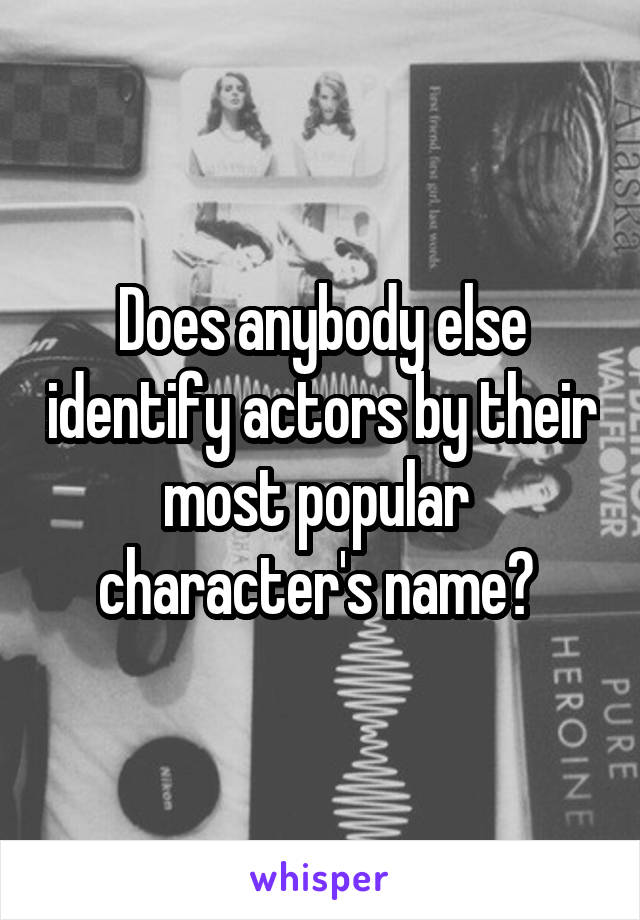 Does anybody else identify actors by their most popular  character's name?