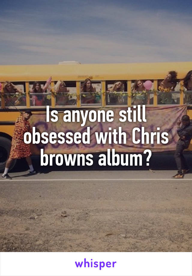 Is anyone still obsessed with Chris browns album?