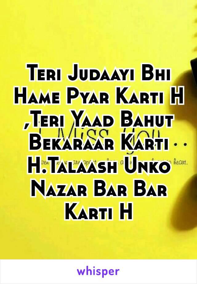 Teri Judaayi Bhi Hame Pyar Karti H ,Teri Yaad Bahut Bekaraar Karti H.Talaash Unko Nazar Bar Bar Karti H