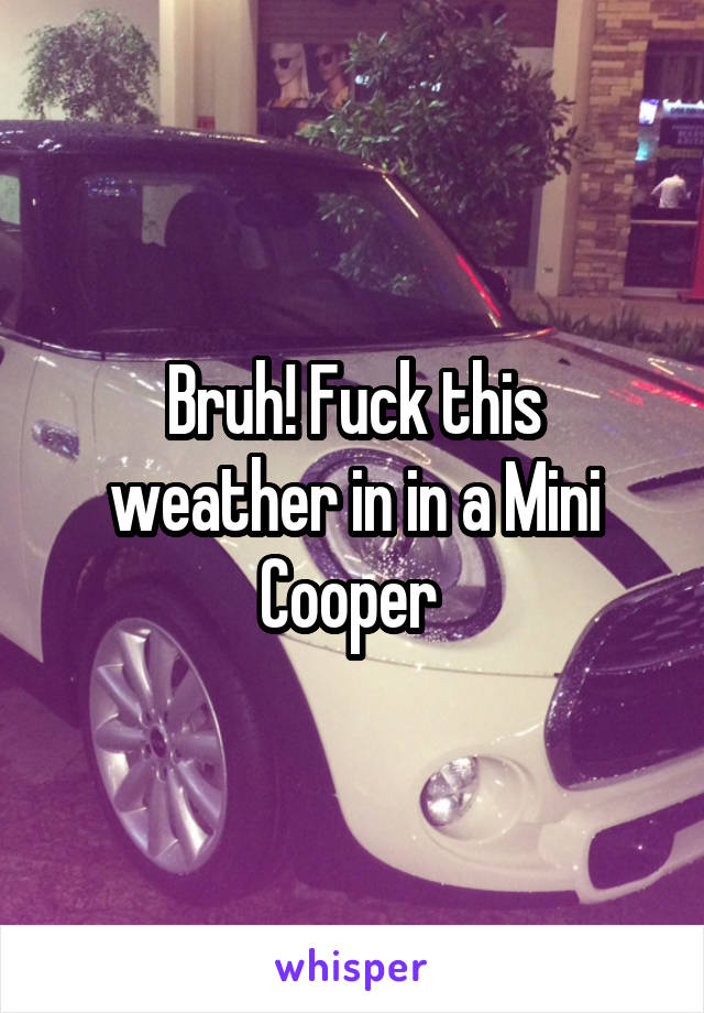 Bruh! Fuck this weather in in a Mini Cooper