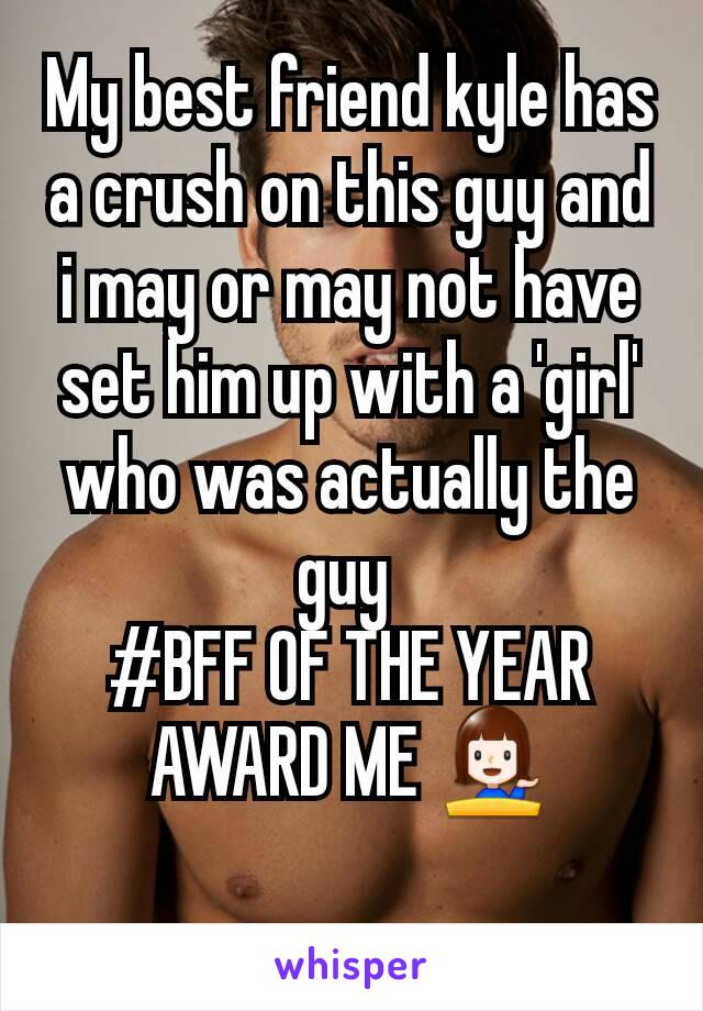 My best friend kyle has a crush on this guy and i may or may not have set him up with a 'girl' who was actually the guy  #BFF OF THE YEAR AWARD ME 💁