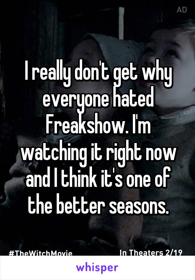 I really don't get why everyone hated Freakshow. I'm watching it right now and I think it's one of the better seasons.