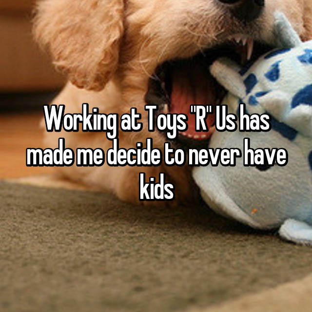 """Working at Toys """"R"""" Us has made me decide to never have kids 😑"""