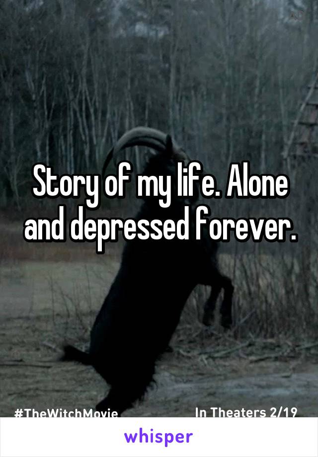 Story of my life. Alone and depressed forever.