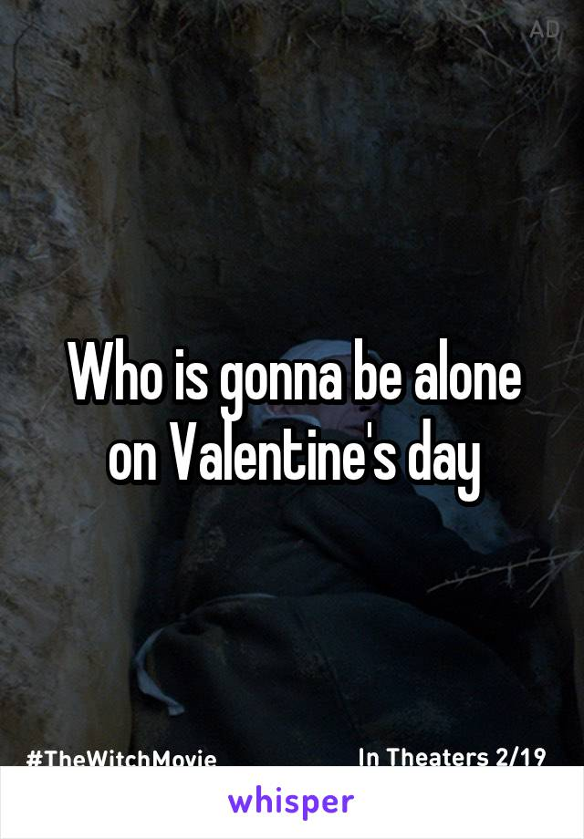 Who is gonna be alone on Valentine's day