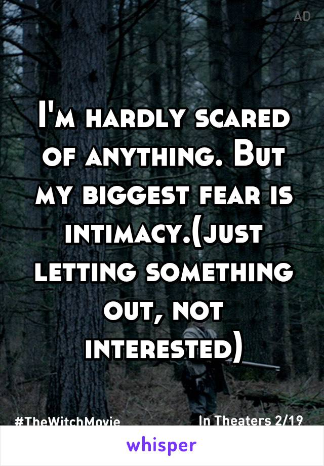 I'm hardly scared of anything. But my biggest fear is intimacy.(just letting something out, not interested)