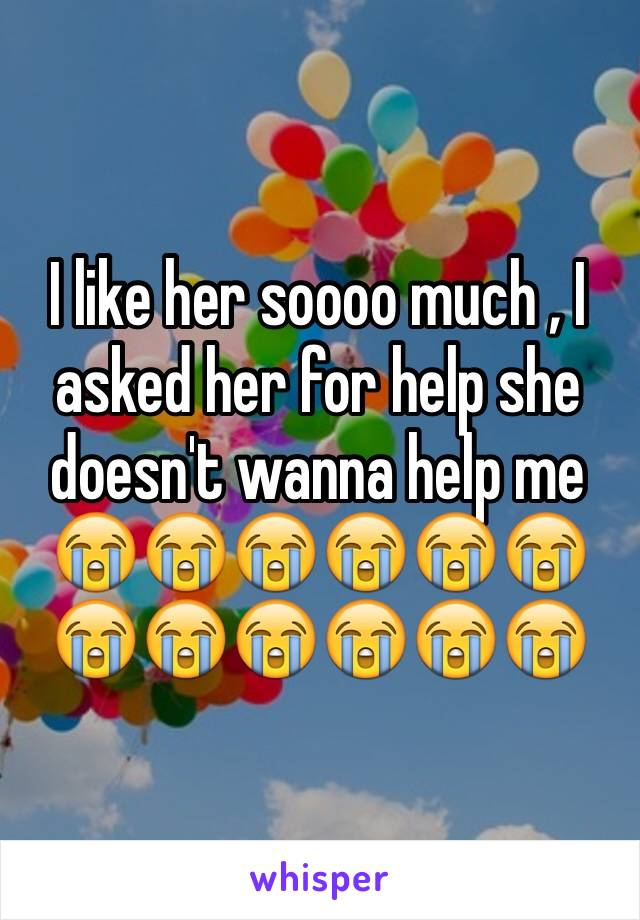 I like her soooo much , I asked her for help she doesn't wanna help me 😭😭😭😭😭😭😭😭😭😭😭😭