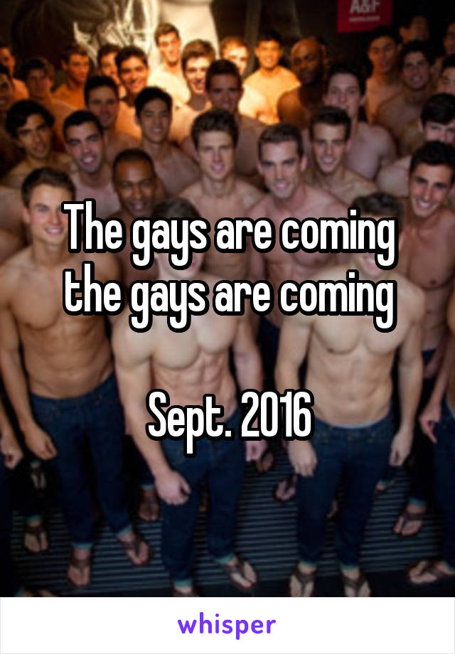 The gays are coming the gays are coming  Sept. 2016