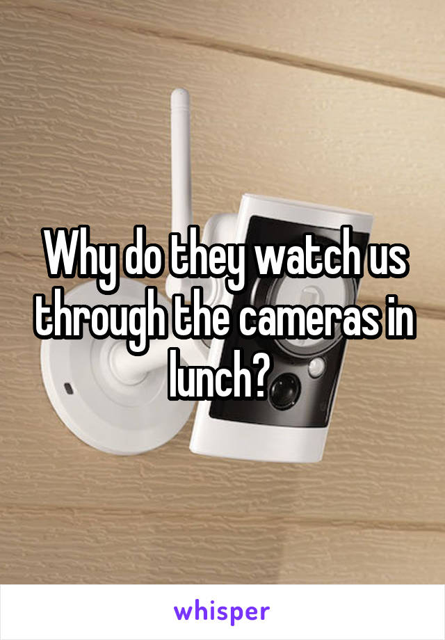 Why do they watch us through the cameras in lunch?