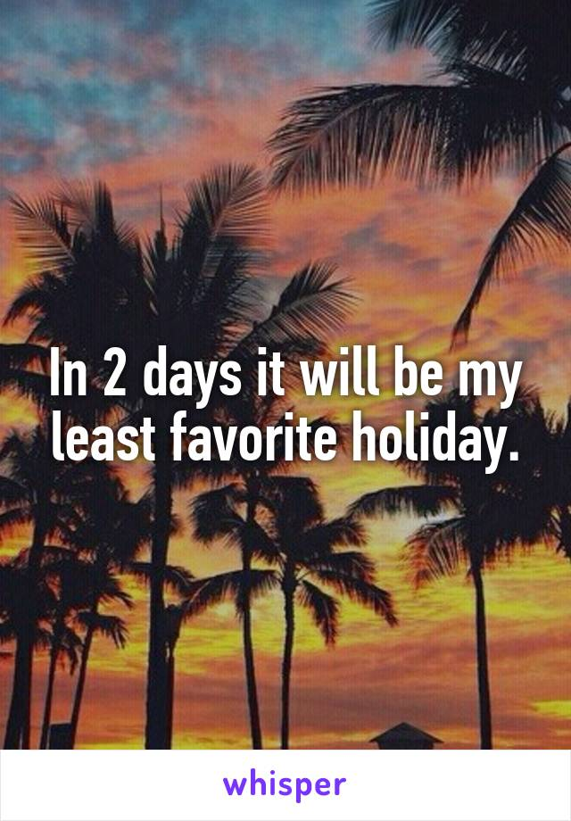 In 2 days it will be my least favorite holiday.