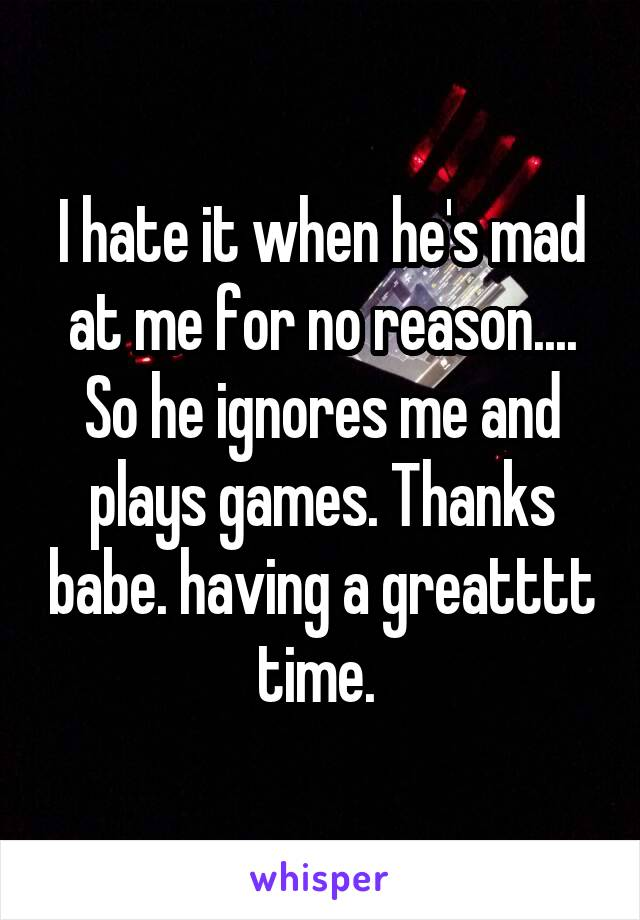 I hate it when he's mad at me for no reason.... So he ignores me and plays games. Thanks babe. having a greatttt time.