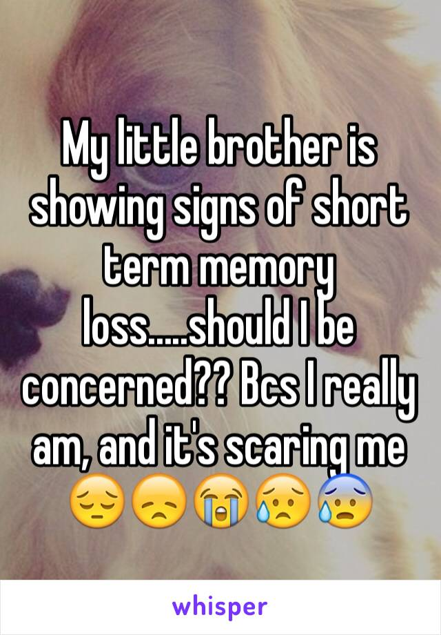 My little brother is showing signs of short term memory loss.....should I be concerned?? Bcs I really am, and it's scaring me 😔😞😭😥😰
