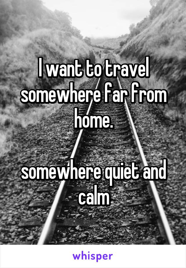 I want to travel somewhere far from home.  somewhere quiet and calm