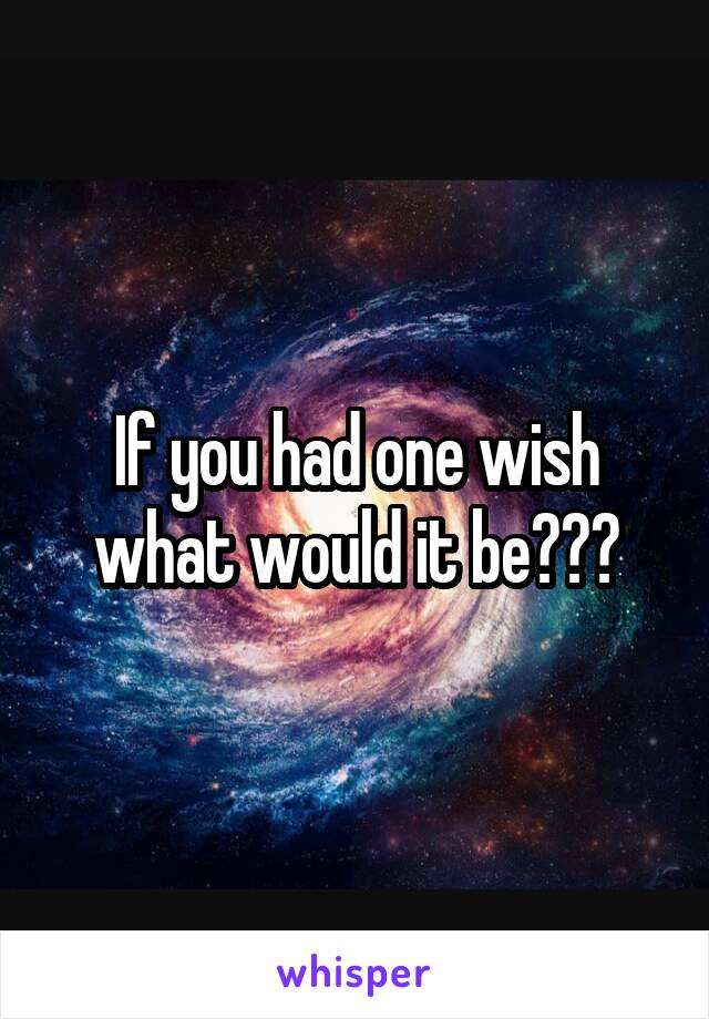 If you had one wish what would it be???
