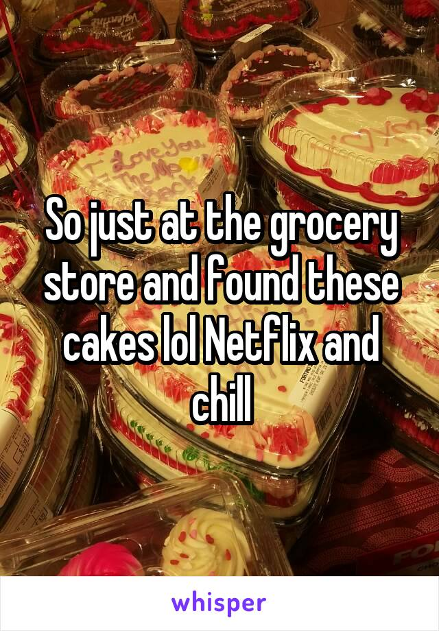 So just at the grocery store and found these cakes lol Netflix and chill